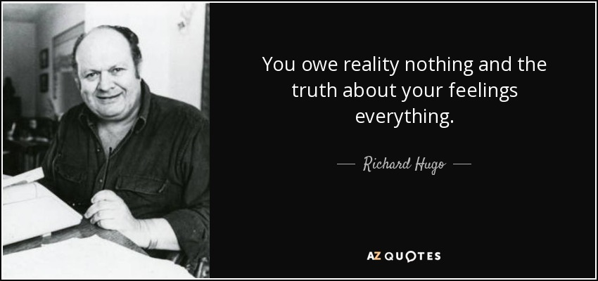 You owe reality nothing and the truth about your feelings everything. - Richard Hugo