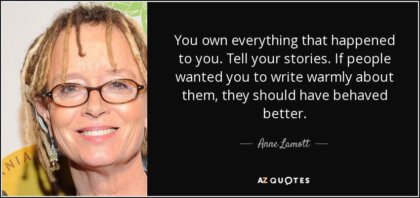 You own everything that happened to you. Tell your stories. If people wanted you to write warmly about them, they should have behaved better. - Anne Lamott