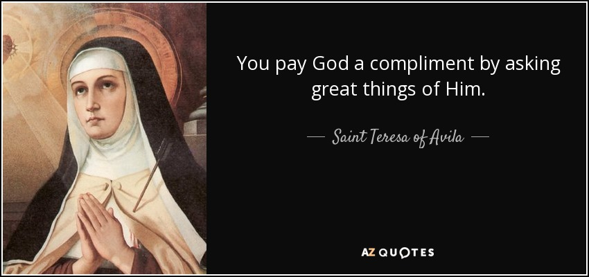 You pay God a compliment by asking great things of Him. - Teresa of Avila