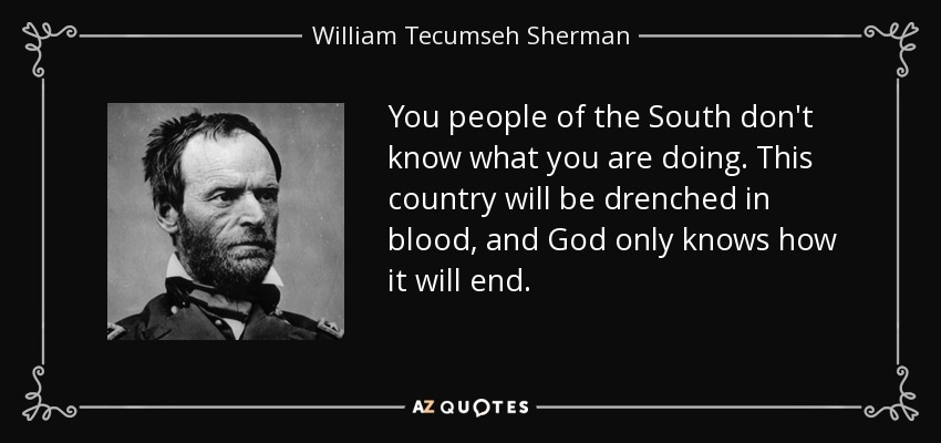 You people of the South don't know what you are doing. This country will be drenched in blood, and God only knows how it will end. - William Tecumseh Sherman