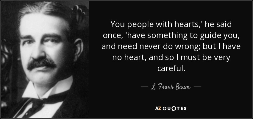 You people with hearts,' he said once, 'have something to guide you, and need never do wrong; but I have no heart, and so I must be very careful. - L. Frank Baum