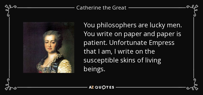 You philosophers are lucky men. You write on paper and paper is patient. Unfortunate Empress that I am, I write on the susceptible skins of living beings. - Catherine the Great