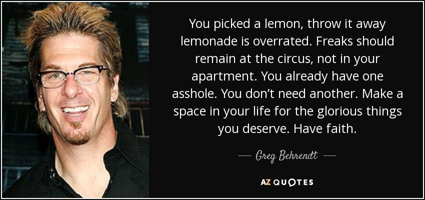 You picked a lemon, throw it away lemonade is overrated. Freaks should remain at the circus, not in your apartment. You already have one asshole. You don't need another. Make a space in your life for the glorious things you deserve. Have faith. - Greg Behrendt