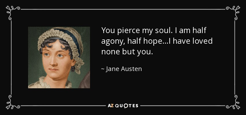You pierce my soul. I am half agony, half hope...I have loved none but you. - Jane Austen