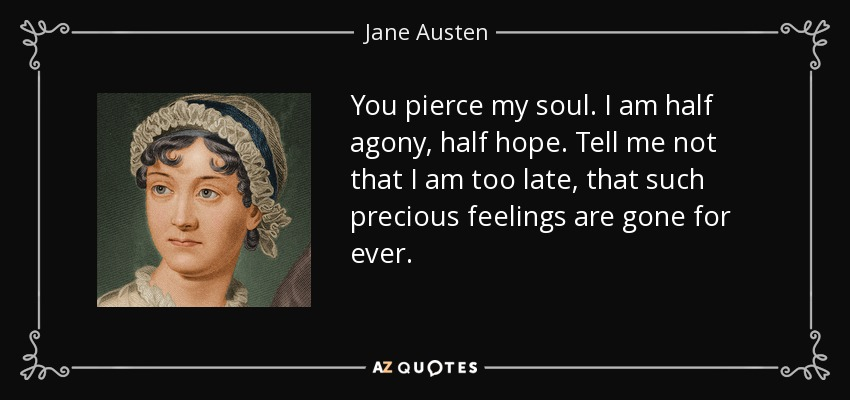 You pierce my soul. I am half agony, half hope. Tell me not that I am too late, that such precious feelings are gone for ever. - Jane Austen