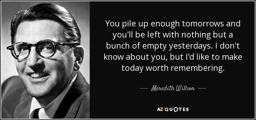 You pile up enough tomorrows and you'll be left with nothing but a bunch of empty yesterdays. I don't know about you, but I'd like to make today worth remembering. - Meredith Willson