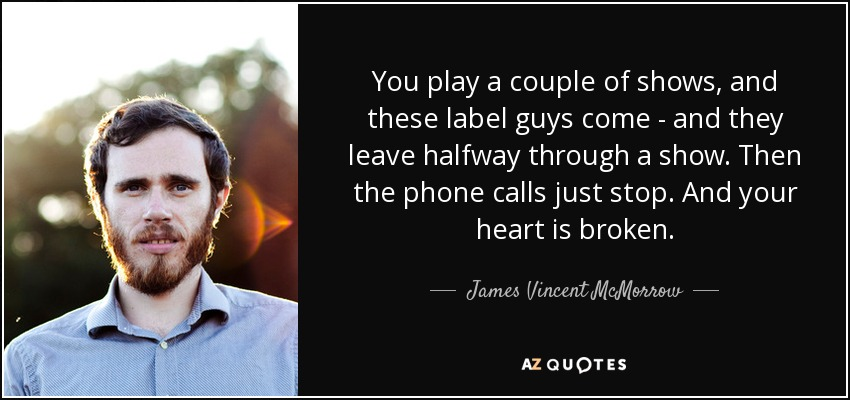 You play a couple of shows, and these label guys come - and they leave halfway through a show. Then the phone calls just stop. And your heart is broken. - James Vincent McMorrow