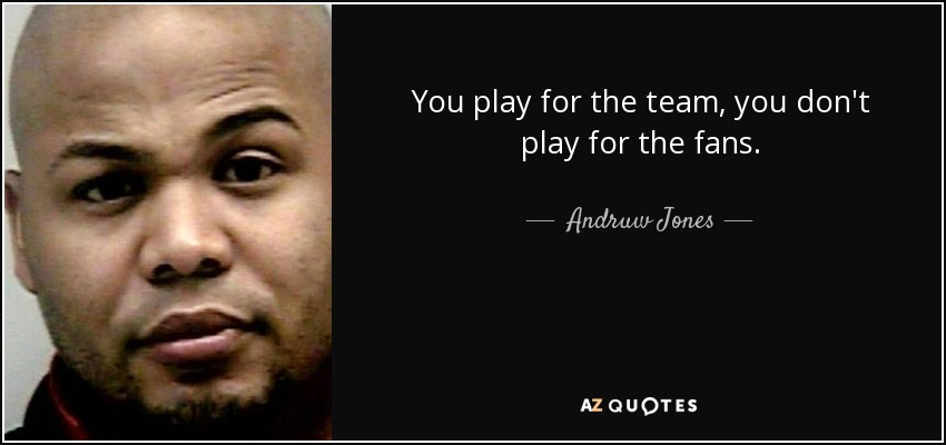 You play for the team, you don't play for the fans. - Andruw Jones