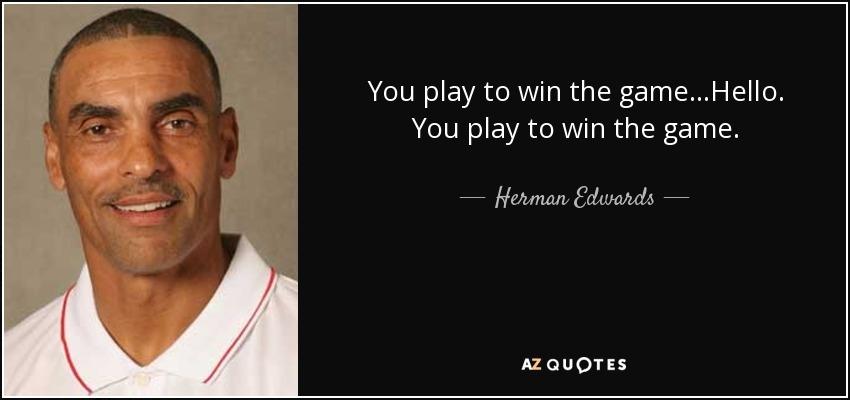 You play to win the game...Hello. You play to win the game. - Herman Edwards