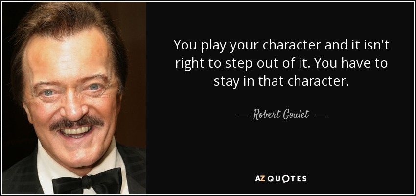 You play your character and it isn't right to step out of it. You have to stay in that character. - Robert Goulet
