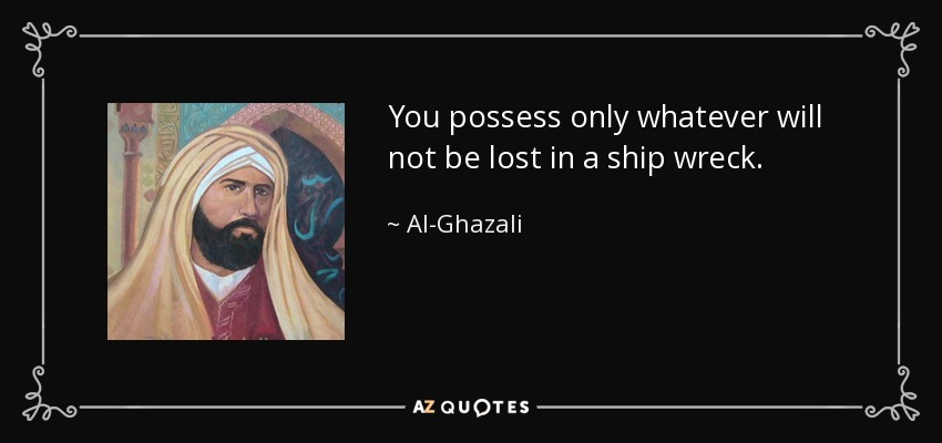 You possess only whatever will not be lost in a ship wreck. - Al-Ghazali