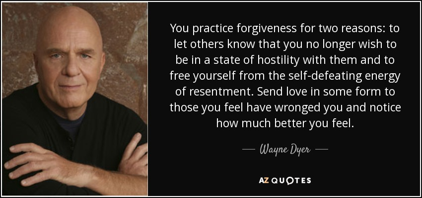 You practice forgiveness for two reasons: to let others know that you no longer wish to be in a state of hostility with them and to free yourself from the self-defeating energy of resentment. Send love in some form to those you feel have wronged you and notice how much better you feel. - Wayne Dyer