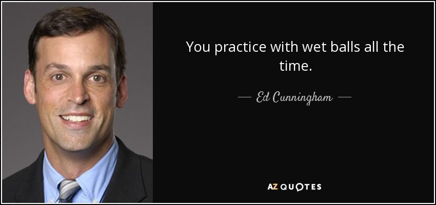 You practice with wet balls all the time. - Ed Cunningham