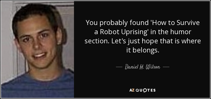 You probably found 'How to Survive a Robot Uprising' in the humor section. Let's just hope that is where it belongs. - Daniel H. Wilson