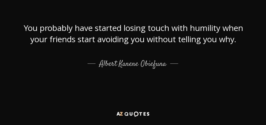 You probably have started losing touch with humility when your friends start avoiding you without telling you why. - Albert Kanene Obiefuna