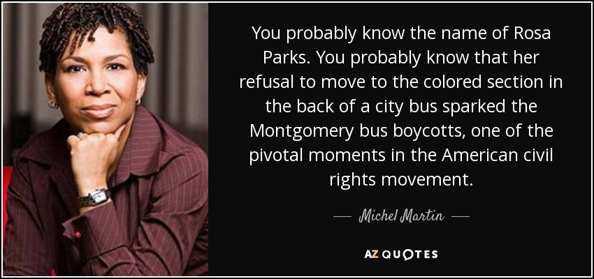 You probably know the name of Rosa Parks. You probably know that her refusal to move to the colored section in the back of a city bus sparked the Montgomery bus boycotts, one of the pivotal moments in the American civil rights movement. - Michel Martin