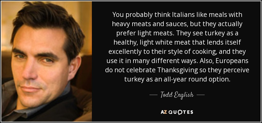 You probably think Italians like meals with heavy meats and sauces, but they actually prefer light meats. They see turkey as a healthy, light white meat that lends itself excellently to their style of cooking, and they use it in many different ways. Also, Europeans do not celebrate Thanksgiving so they perceive turkey as an all-year round option. - Todd English