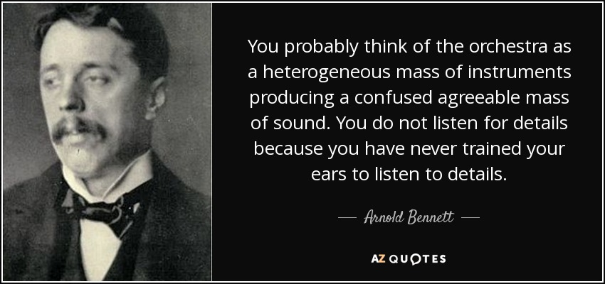You probably think of the orchestra as a heterogeneous mass of instruments producing a confused agreeable mass of sound. You do not listen for details because you have never trained your ears to listen to details. - Arnold Bennett