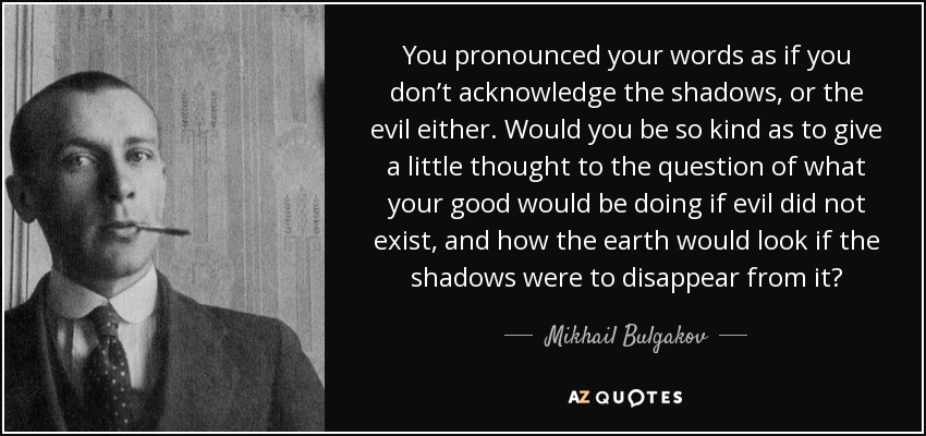You pronounced your words as if you don't acknowledge the shadows, or the evil either. Would you be so kind as to give a little thought to the question of what your good would be doing if evil did not exist, and how the earth would look if the shadows were to disappear from it? - Mikhail Bulgakov