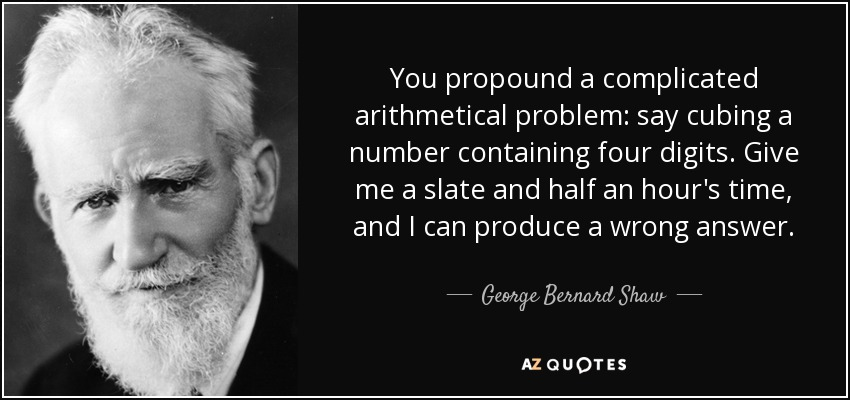 You propound a complicated arithmetical problem: say cubing a number containing four digits. Give me a slate and half an hour's time, and I can produce a wrong answer. - George Bernard Shaw