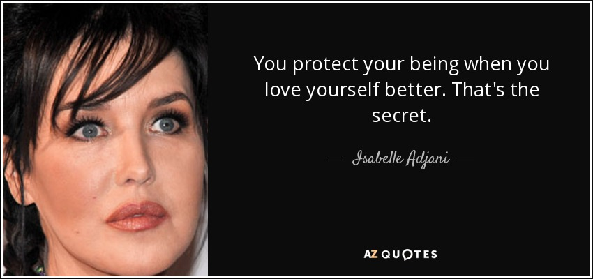 You protect your being when you love yourself better. That's the secret. - Isabelle Adjani