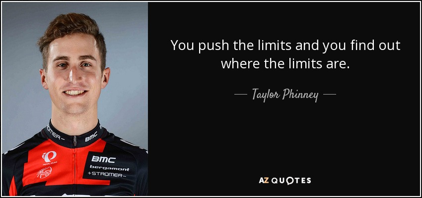 You push the limits and you find out where the limits are. - Taylor Phinney