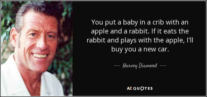 You put a baby in a crib with an apple and a rabbit. If it eats the rabbit and plays with the apple, I'll buy you a new car. - Harvey Diamond
