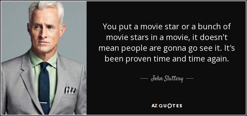 You put a movie star or a bunch of movie stars in a movie, it doesn't mean people are gonna go see it. It's been proven time and time again. - John Slattery