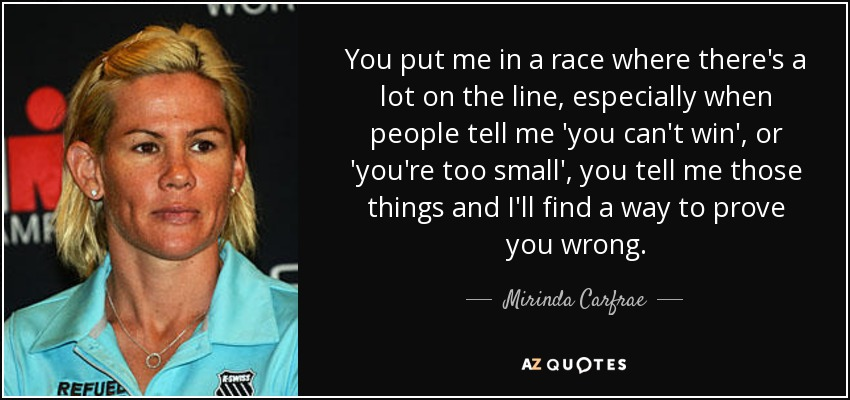 You put me in a race where there's a lot on the line, especially when people tell me 'you can't win', or 'you're too small', you tell me those things and I'll find a way to prove you wrong. - Mirinda Carfrae