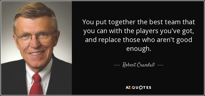 You put together the best team that you can with the players you've got, and replace those who aren't good enough. - Robert Crandall