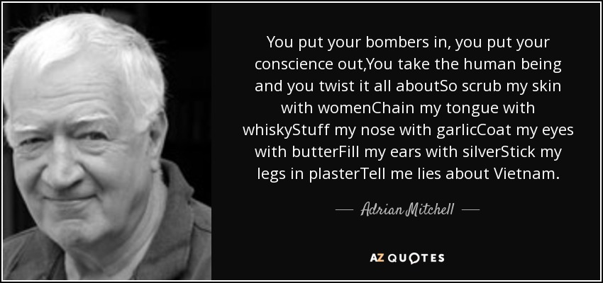 You put your bombers in, you put your conscience out,You take the human being and you twist it all aboutSo scrub my skin with womenChain my tongue with whiskyStuff my nose with garlicCoat my eyes with butterFill my ears with silverStick my legs in plasterTell me lies about Vietnam. - Adrian Mitchell