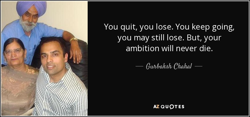 You quit, you lose. You keep going, you may still lose. But, your ambition will never die. - Gurbaksh Chahal