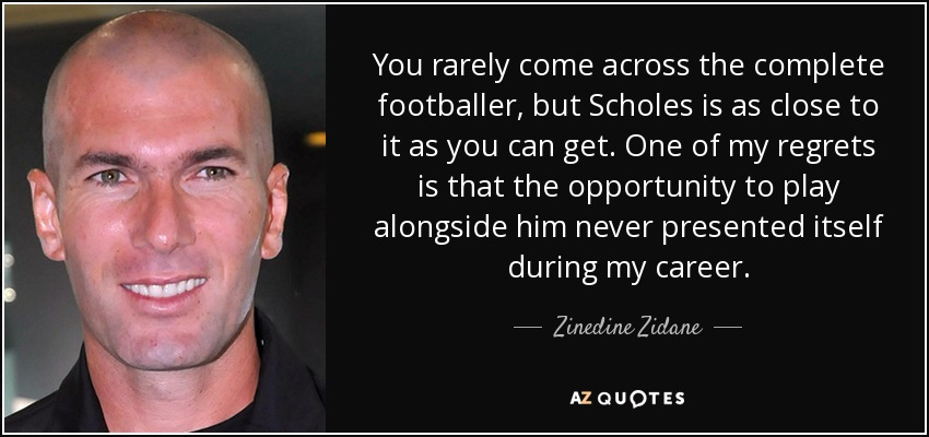 You rarely come across the complete footballer, but Scholes is as close to it as you can get. One of my regrets is that the opportunity to play alongside him never presented itself during my career. - Zinedine Zidane