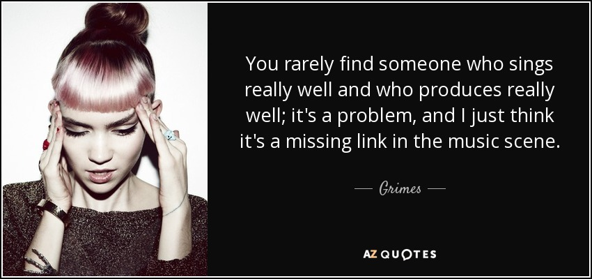 You rarely find someone who sings really well and who produces really well; it's a problem, and I just think it's a missing link in the music scene. - Grimes