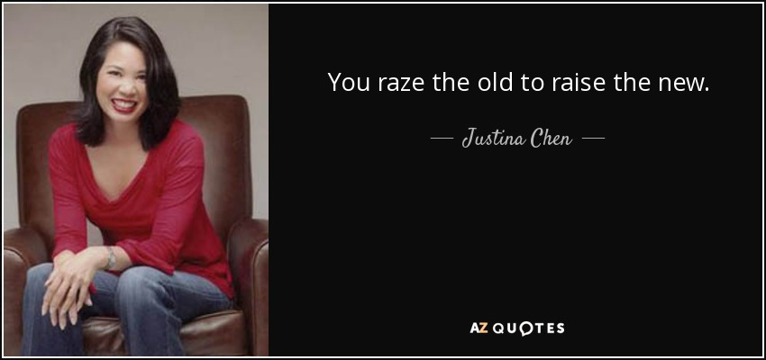 You raze the old to raise the new. - Justina Chen