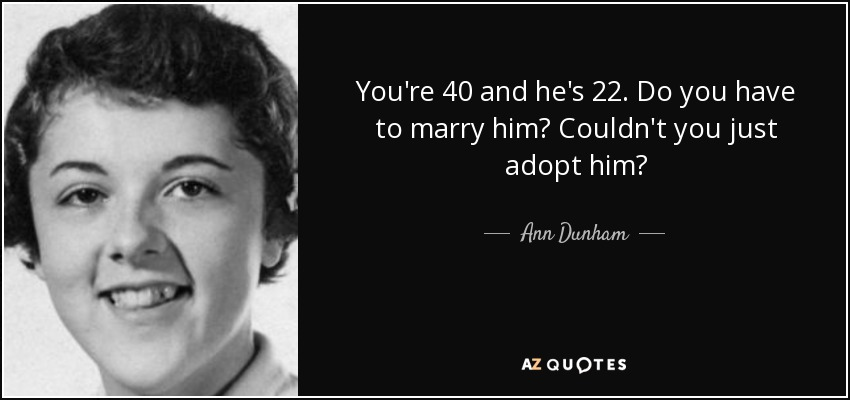 You're 40 and he's 22. Do you have to marry him? Couldn't you just adopt him? - Ann Dunham