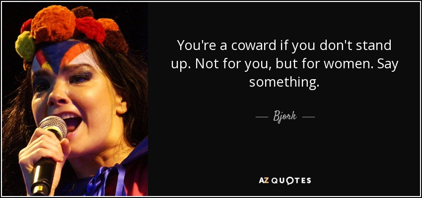 You're a coward if you don't stand up. Not for you, but for women. Say something. - Bjork