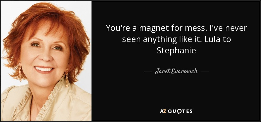 You're a magnet for mess. I've never seen anything like it. Lula to Stephanie - Janet Evanovich