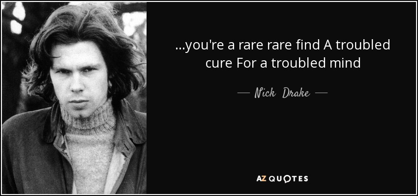 ...you're a rare rare find A troubled cure For a troubled mind - Nick  Drake