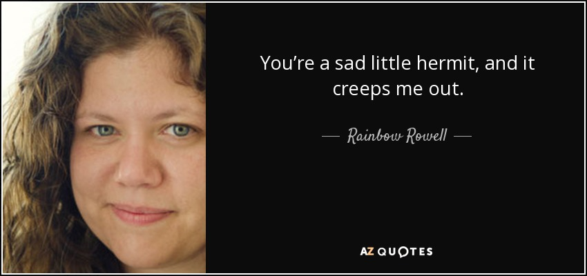 You're a sad little hermit, and it creeps me out. - Rainbow Rowell