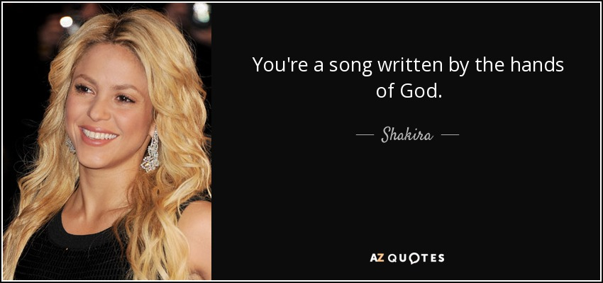 You're a song written by the hands of God. - Shakira