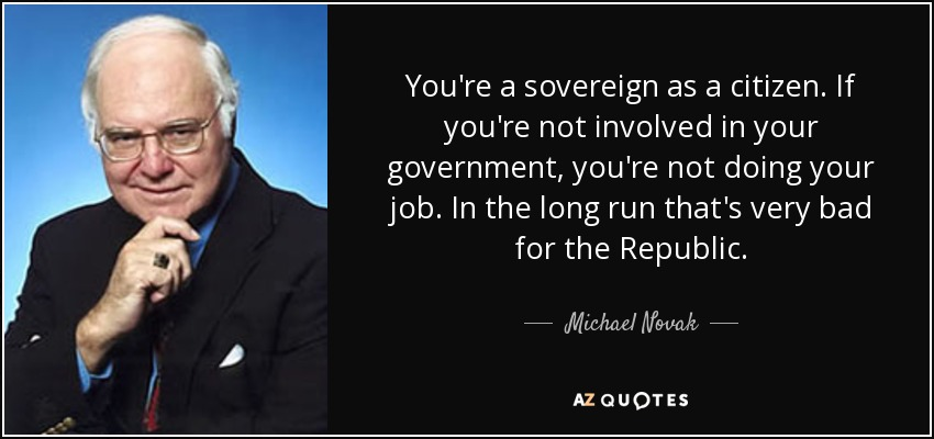 You're a sovereign as a citizen. If you're not involved in your government, you're not doing your job. In the long run that's very bad for the Republic. - Michael Novak
