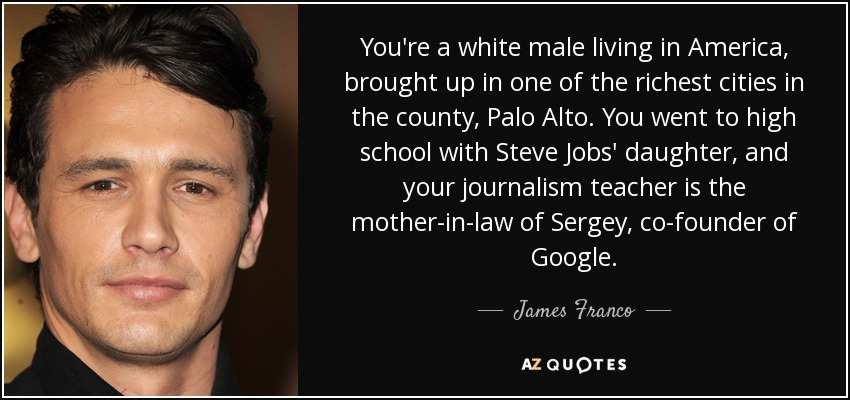 You're a white male living in America, brought up in one of the richest cities in the county, Palo Alto. You went to high school with Steve Jobs' daughter, and your journalism teacher is the mother-in-law of Sergey, co-founder of Google. - James Franco