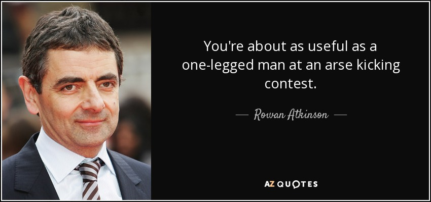 You're about as useful as a one-legged man at an arse kicking contest. - Rowan Atkinson
