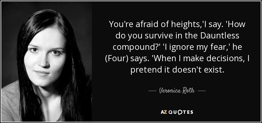 You're afraid of heights,'I say. 'How do you survive in the Dauntless compound?' 'I ignore my fear,' he (Four) says. 'When I make decisions, I pretend it doesn't exist. - Veronica Roth