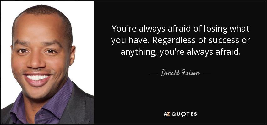 You're always afraid of losing what you have. Regardless of success or anything, you're always afraid. - Donald Faison