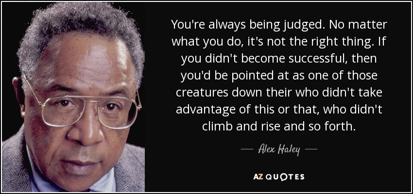 You're always being judged. No matter what you do, it's not the right thing. If you didn't become successful, then you'd be pointed at as one of those creatures down their who didn't take advantage of this or that, who didn't climb and rise and so forth. - Alex Haley