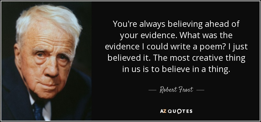 You're always believing ahead of your evidence. What was the evidence I could write a poem? I just believed it. The most creative thing in us is to believe in a thing. - Robert Frost