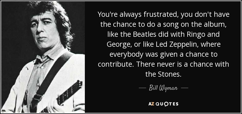 You're always frustrated, you don't have the chance to do a song on the album, like the Beatles did with Ringo and George, or like Led Zeppelin, where everybody was given a chance to contribute. There never is a chance with the Stones. - Bill Wyman