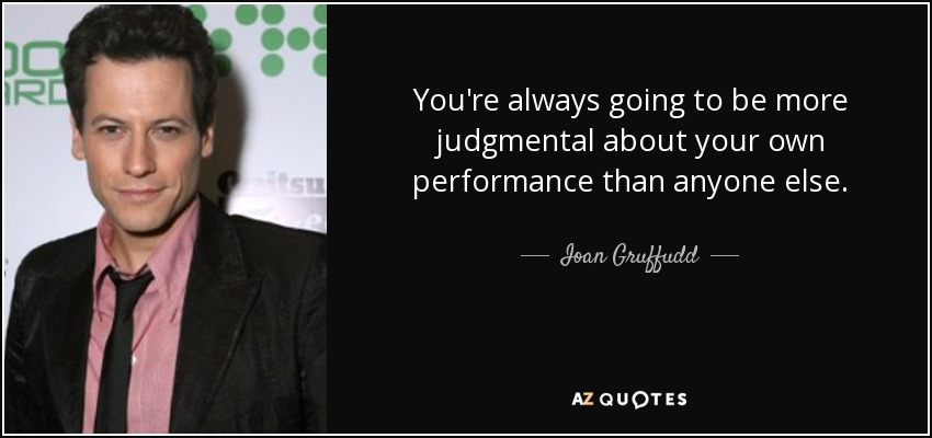 You're always going to be more judgmental about your own performance than anyone else. - Ioan Gruffudd